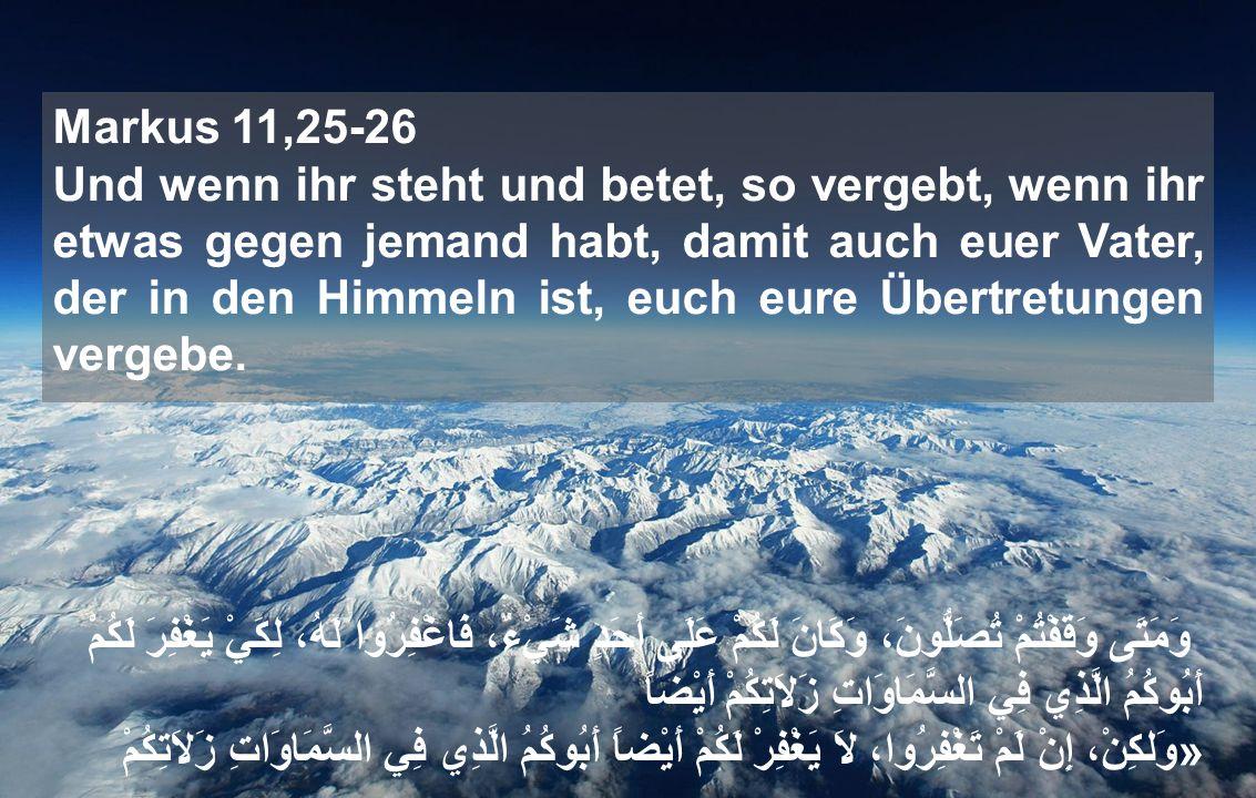 Markus 11,25-26 Und wenn ihr steht und betet, so vergebt, wenn ihr etwas gegen jemand habt, damit auch euer Vater, der in den Himmeln ist, euch eure Übertretungen vergebe.