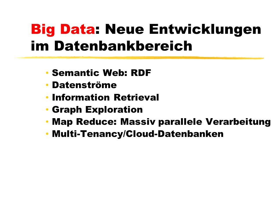 Big Data: Neue Entwicklungen im Datenbankbereich Semantic Web: RDF Datenströme Information Retrieval Graph Exploration Map Reduce: Massiv parallele Verarbeitung Multi-Tenancy/Cloud-Datenbanken