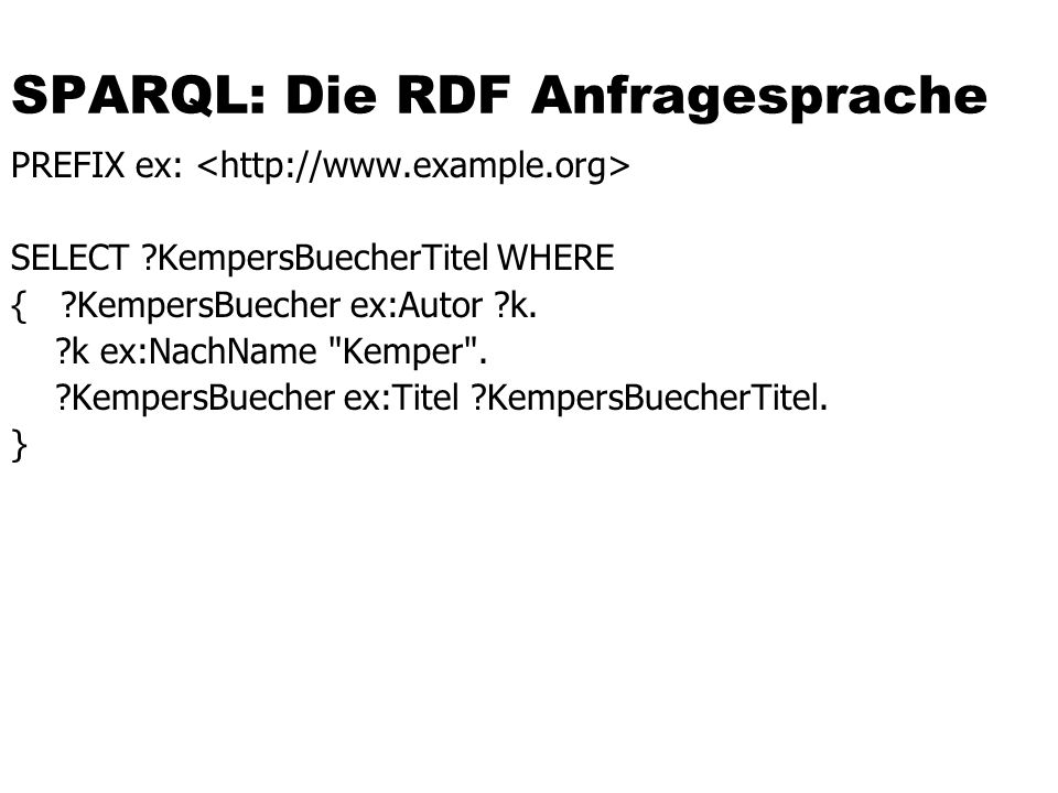 SPARQL: Die RDF Anfragesprache PREFIX ex: SELECT KempersBuecherTitel WHERE { KempersBuecher ex:Autor k.