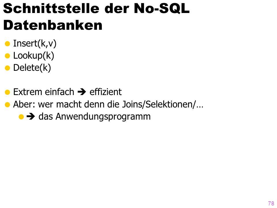 Schnittstelle der No-SQL Datenbanken  Insert(k,v)  Lookup(k)  Delete(k)  Extrem einfach  effizient  Aber: wer macht denn die Joins/Selektionen/…   das Anwendungsprogramm 78