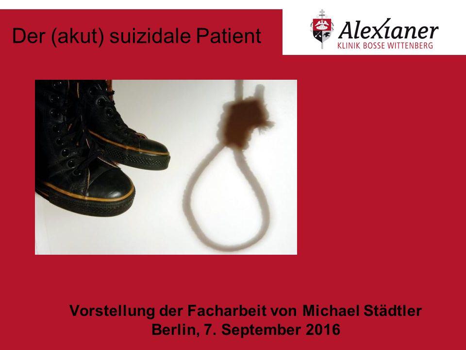 Der (akut) suizidale Patient Vorstellung der Facharbeit von Michael Städtler Berlin, 7. September 2016