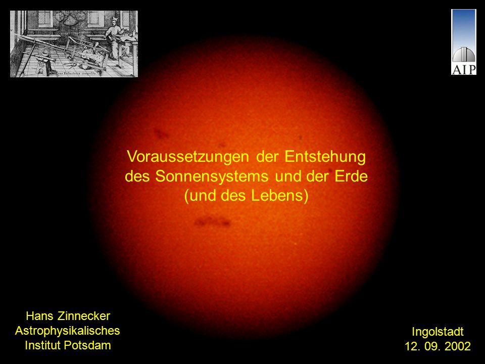 Voraussetzungen der Entstehung des Sonnensystems und der Erde (und des Lebens) Hans Zinnecker Astrophysikalisches Institut Potsdam Ingolstadt 12.
