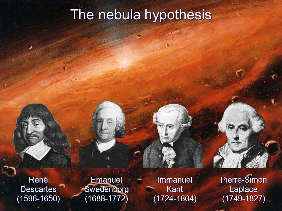 The nebula hypothesis RenéDescartes(1596-1650)EmanuelSwedenborg(1688-1772)ImmanuelKant(1724-1804)Pierre-SimonLaplace(1749-1827)