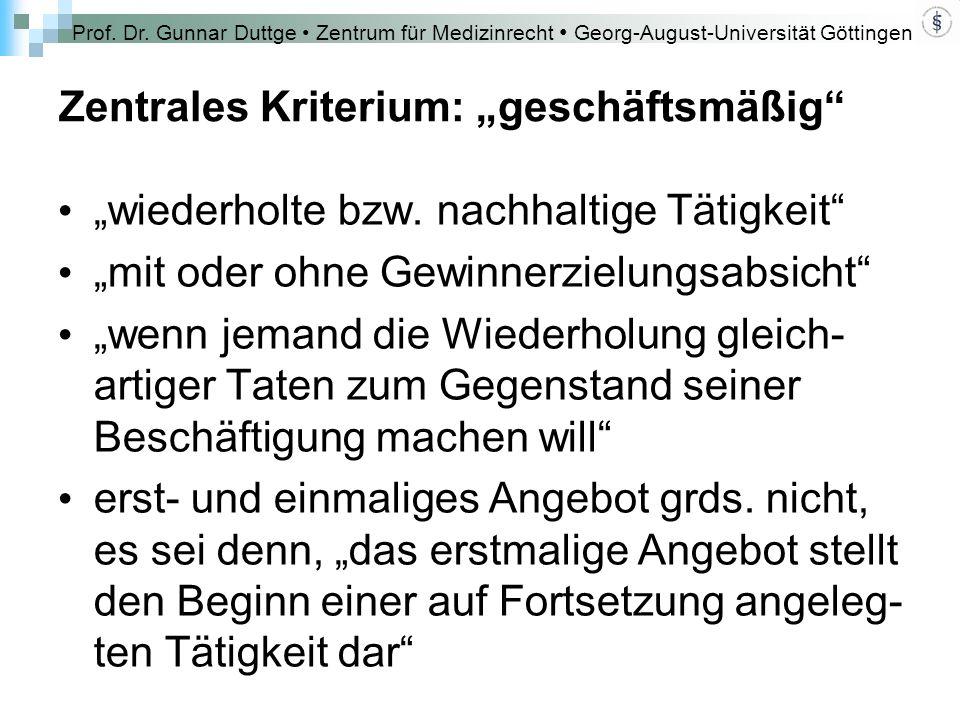 """Prof. Dr. Gunnar Duttge Zentrum für Medizinrecht Georg-August-Universität Göttingen Zentrales Kriterium: """"geschäftsmäßig"""" """"wiederholte bzw. nachhaltig"""