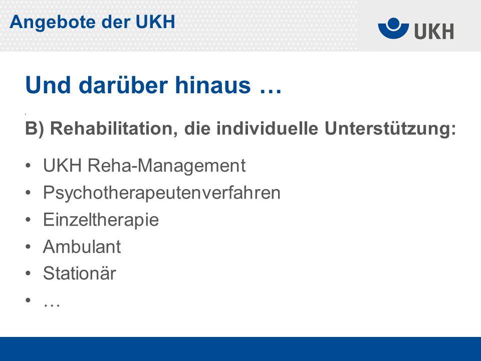 . B) Rehabilitation, die individuelle Unterstützung: UKH Reha-Management Psychotherapeutenverfahren Einzeltherapie Ambulant Stationär … Und darüber hinaus … Angebote der UKH