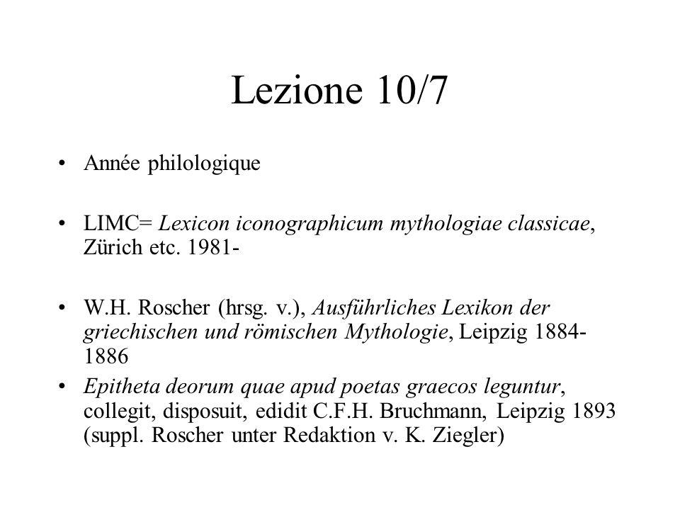 Lezione 10/7 Année philologique LIMC= Lexicon iconographicum mythologiae classicae, Zürich etc. 1981- W.H. Roscher (hrsg. v.), Ausführliches Lexikon d