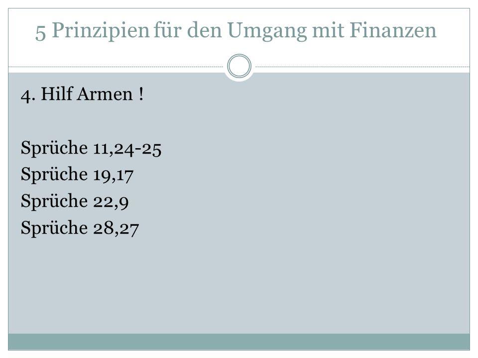 4. Hilf Armen ! Sprüche 11,24-25 Sprüche 19,17 Sprüche 22,9 Sprüche 28,27 5 Prinzipien für den Umgang mit Finanzen