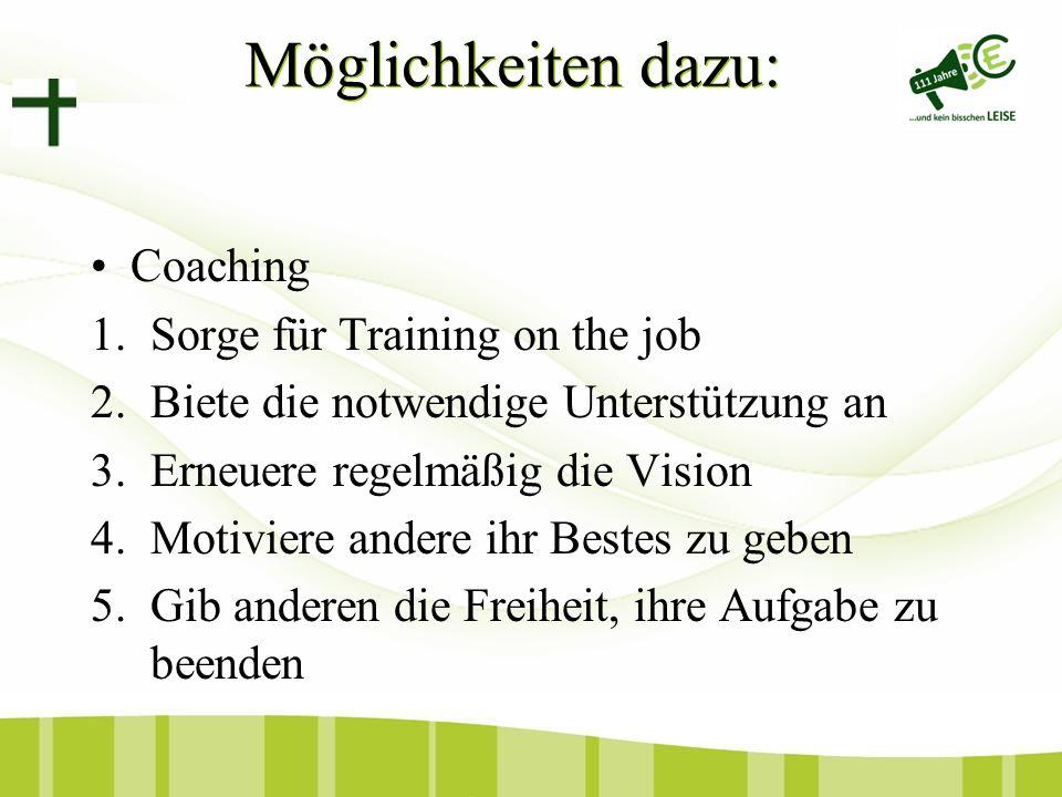 Coaching 1.Sorge für Training on the job 2.Biete die notwendige Unterstützung an 3.Erneuere regelmäßig die Vision 4.Motiviere andere ihr Bestes zu geben 5.Gib anderen die Freiheit, ihre Aufgabe zu beenden Möglichkeiten dazu: