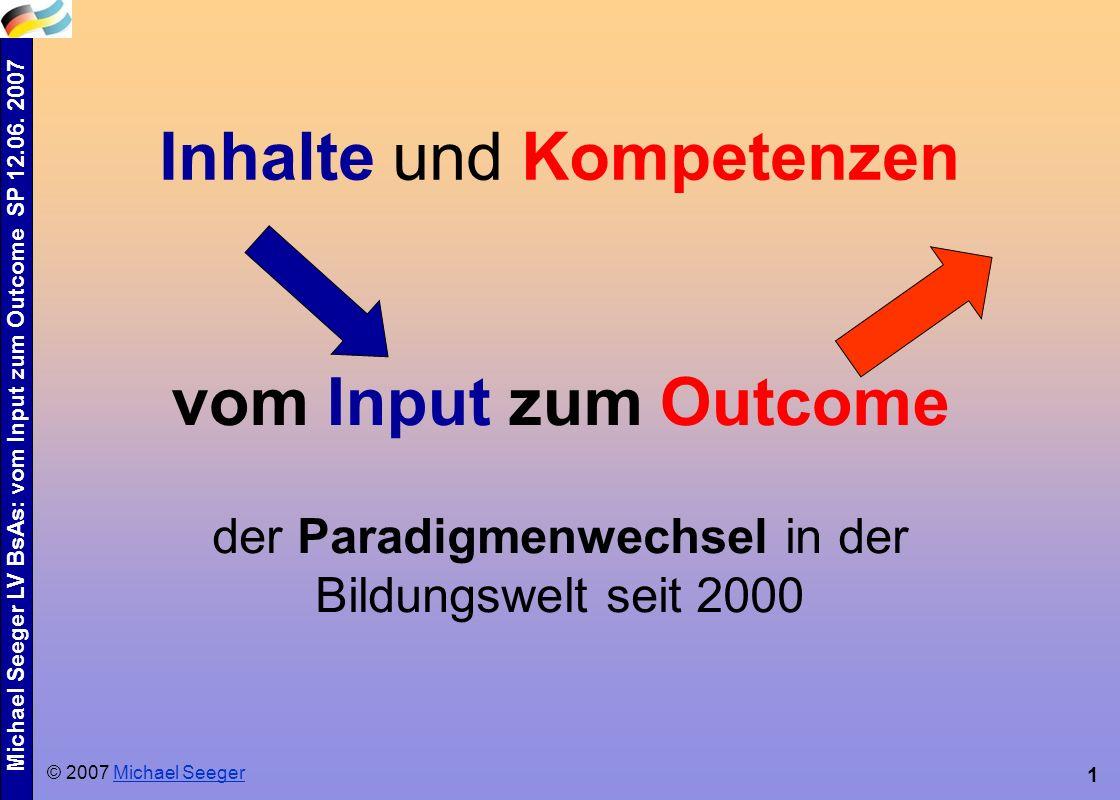 Michael Seeger LV BsAs: vom Input zum Outcome SP 12.06. 2007 1 Inhalte und Kompetenzen der Paradigmenwechsel in der Bildungswelt seit 2000 © 2007 Mich