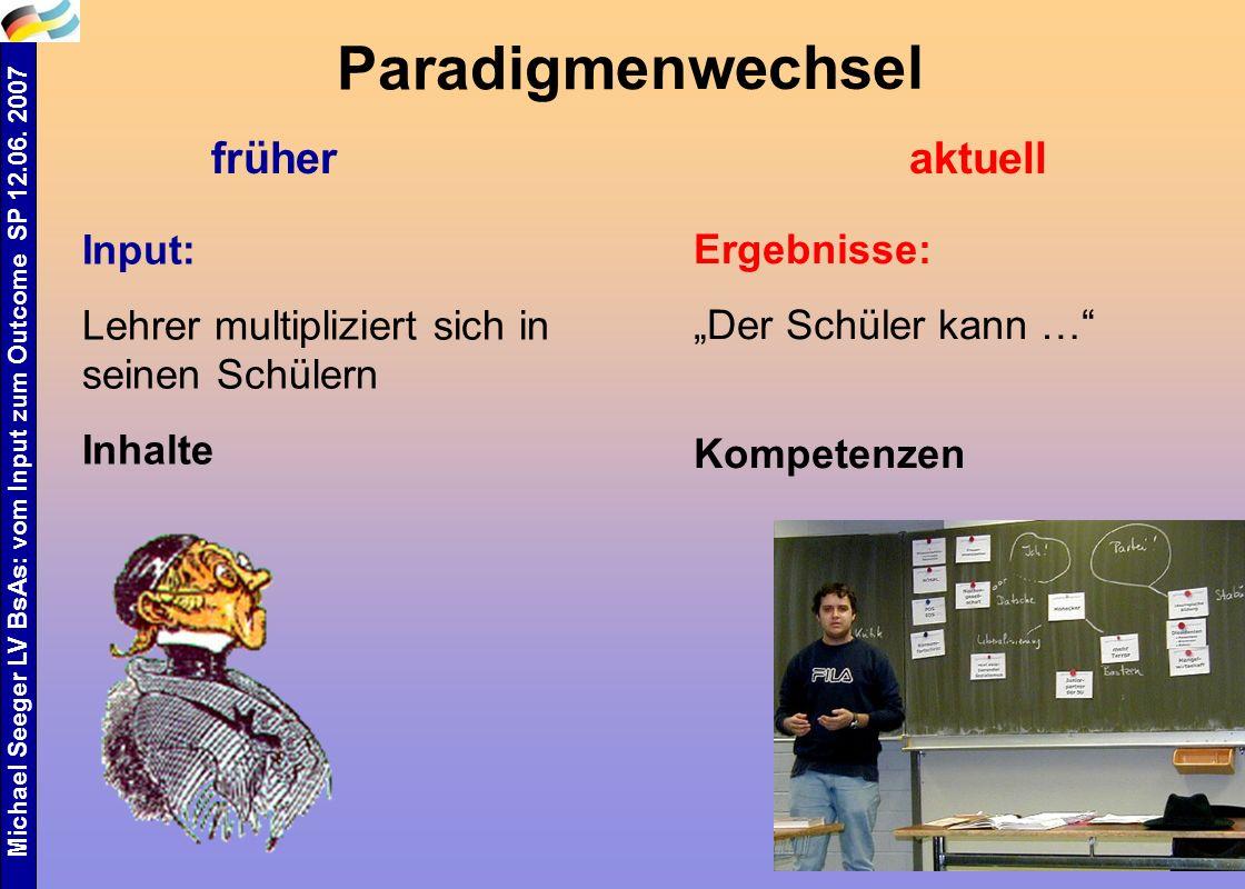 Michael Seeger LV BsAs: vom Input zum Outcome SP 12.06. 2007 13 Paradigmenwechsel früheraktuell Input: Lehrer multipliziert sich in seinen Schülern In
