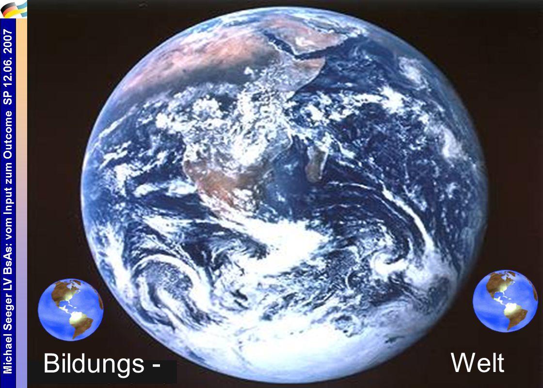 Michael Seeger LV BsAs: vom Input zum Outcome SP 12.06. 2007 2 Welt Bildungs -