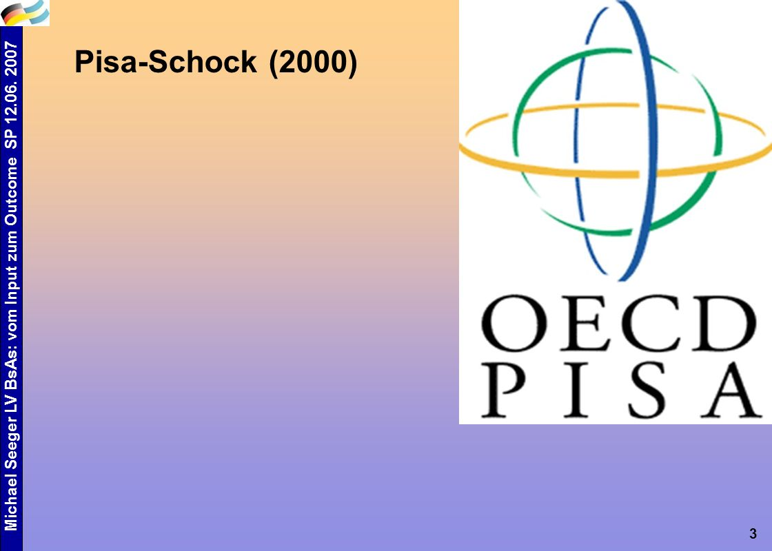 Michael Seeger LV BsAs: vom Input zum Outcome SP 12.06. 2007 3 Pisa-Schock (2000)