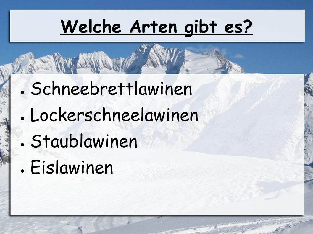 Welche Arten gibt es? ● Schneebrettlawinen ● Lockerschneelawinen ● Staublawinen ● Eislawinen
