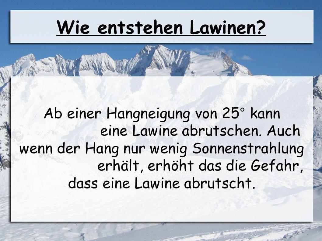 Wie entstehen Lawinen? Ab einer Hangneigung von 25° kann eine Lawine abrutschen. Auch wenn der Hang nur wenig Sonnenstrahlung erhält, erhöht das die G