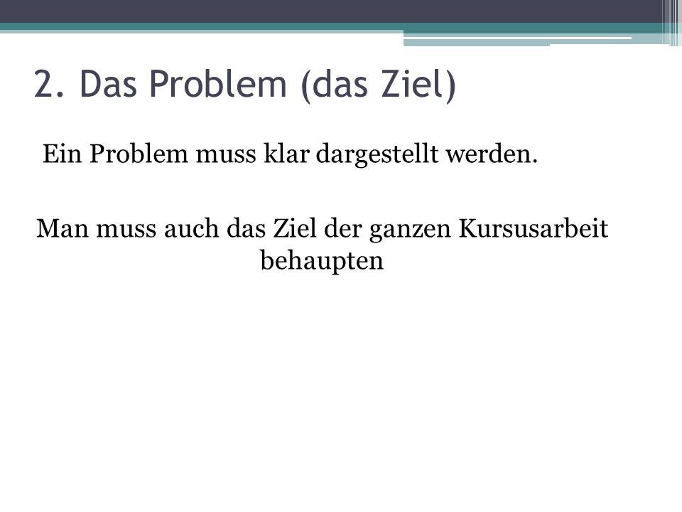 2. Das Problem (das Ziel) Ein Problem muss klar dargestellt werden.