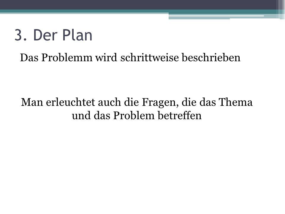 3. Der Plan Das Problemm wird schrittweise beschrieben Man erleuchtet auch die Fragen, die das Thema und das Problem betreffen