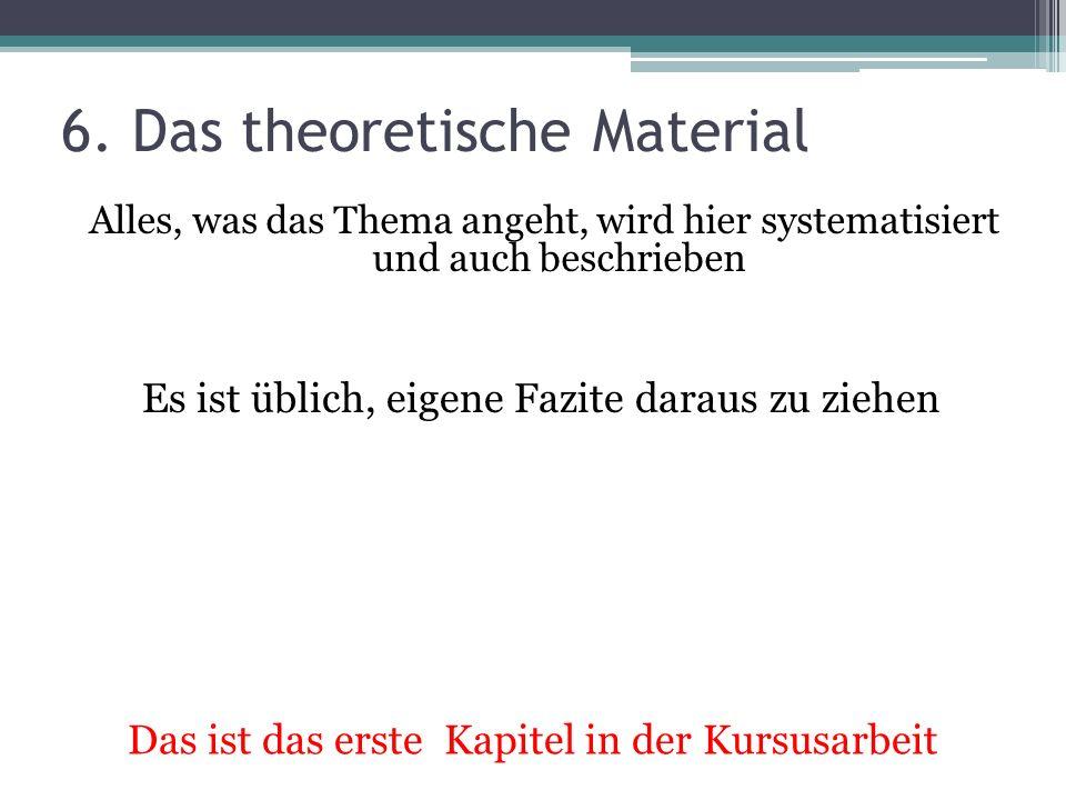 6. Das theoretische Material Alles, was das Thema angeht, wird hier systematisiert und auch beschrieben Es ist üblich, eigene Fazite daraus zu ziehen