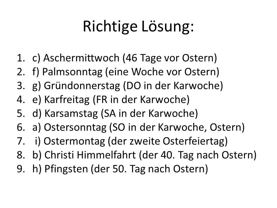 Richtige Lösung: 1.c) Aschermittwoch (46 Tage vor Ostern) 2.f) Palmsonntag (eine Woche vor Ostern) 3.g) Gründonnerstag (DO in der Karwoche) 4.e) Karfreitag (FR in der Karwoche) 5.d) Karsamstag (SA in der Karwoche) 6.a) Ostersonntag (SO in der Karwoche, Ostern) 7.