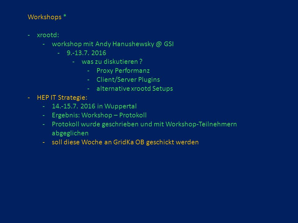 Workshops * -xrootd: -workshop mit Andy Hanushewsky @ GSI -9.-13.7. 2016 -was zu diskutieren ? -Proxy Performanz -Client/Server Plugins -alternative x