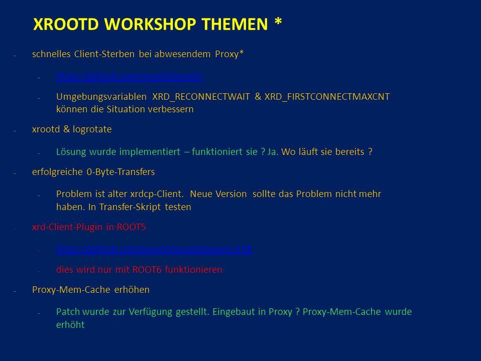 XROOTD WORKSHOP THEMEN * - schnelles Client-Sterben bei abwesendem Proxy* - https://github.com/xrootd/xrootd https://github.com/xrootd/xrootd - Umgebungsvariablen XRD_RECONNECTWAIT & XRD_FIRSTCONNECTMAXCNT können die Situation verbessern - xrootd & logrotate - Lösung wurde implementiert – funktioniert sie .