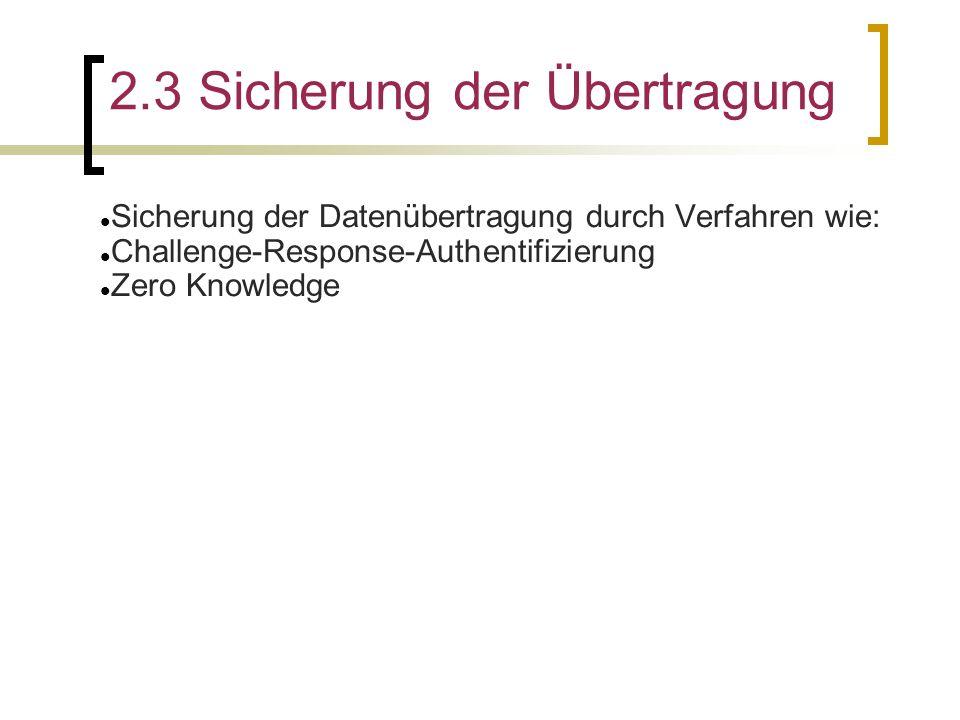 2.3 Sicherung der Übertragung Sicherung der Datenübertragung durch Verfahren wie: Challenge-Response-Authentifizierung Zero Knowledge