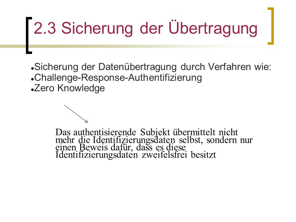 2.3 Sicherung der Übertragung Sicherung der Datenübertragung durch Verfahren wie: Challenge-Response-Authentifizierung Zero Knowledge Das authentisier