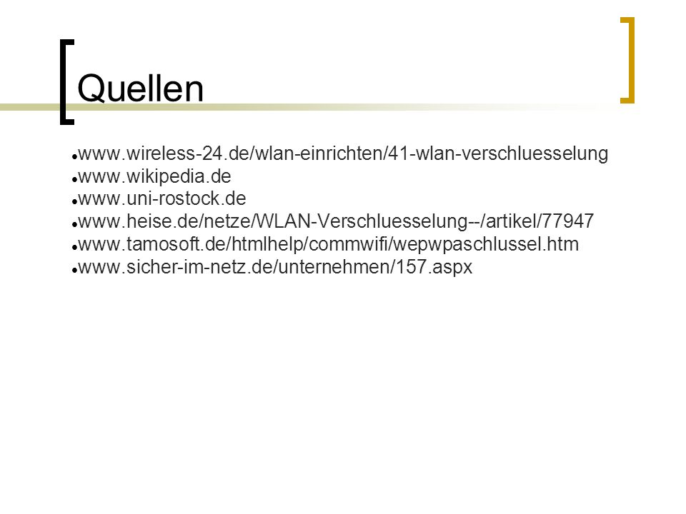 Quellen www.wireless-24.de/wlan-einrichten/41-wlan-verschluesselung www.wikipedia.de www.uni-rostock.de www.heise.de/netze/WLAN-Verschluesselung--/artikel/77947 www.tamosoft.de/htmlhelp/commwifi/wepwpaschlussel.htm www.sicher-im-netz.de/unternehmen/157.aspx