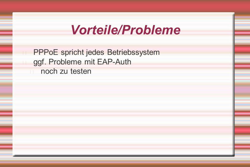 Vorteile/Probleme PPPoE spricht jedes Betriebssystem ggf. Probleme mit EAP-Auth noch zu testen