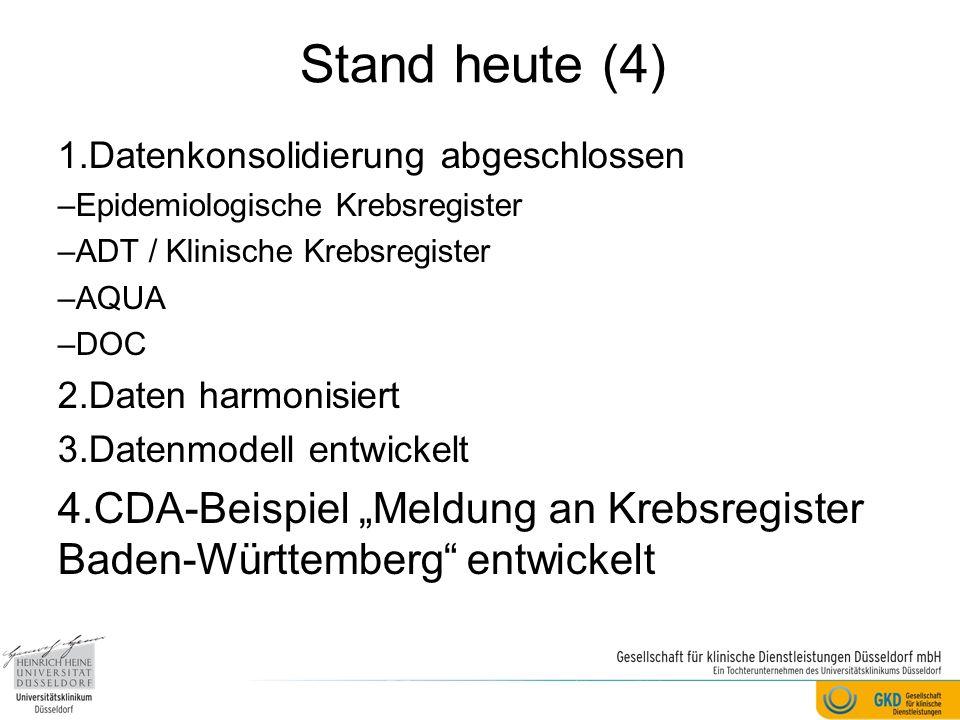 "Stand heute (4) 1.Datenkonsolidierung abgeschlossen –Epidemiologische Krebsregister –ADT / Klinische Krebsregister –AQUA –DOC 2.Daten harmonisiert 3.Datenmodell entwickelt 4.CDA-Beispiel ""Meldung an Krebsregister Baden-Württemberg entwickelt"