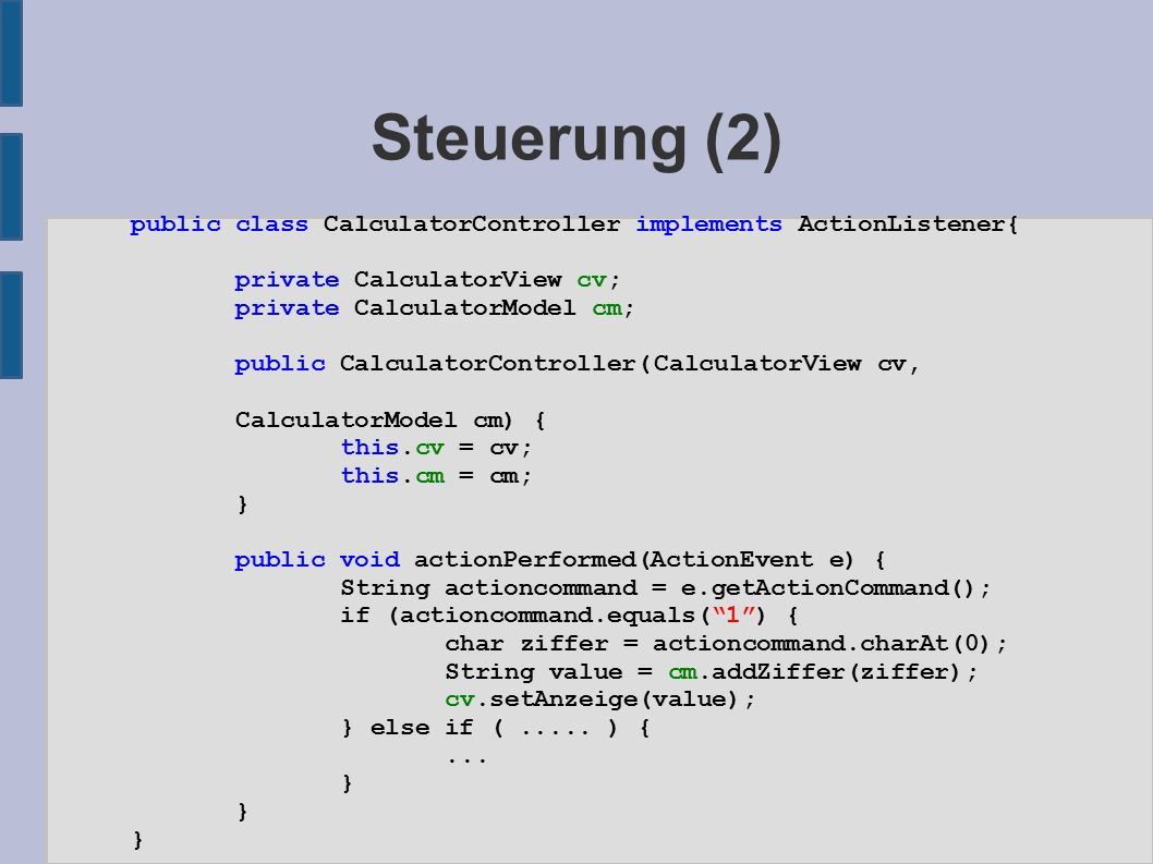 Steuerung (2) public class CalculatorController implements ActionListener{ private CalculatorView cv; private CalculatorModel cm; public CalculatorController(CalculatorView cv, CalculatorModel cm) { this.cv = cv; this.cm = cm; } public void actionPerformed(ActionEvent e) { String actioncommand = e.getActionCommand(); if (actioncommand.equals( 1 ) { char ziffer = actioncommand.charAt(0); String value = cm.addZiffer(ziffer); cv.setAnzeige(value); } else if (.....