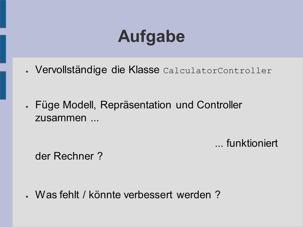 Aufgabe ● Vervollständige die Klasse CalculatorController ● Füge Modell, Repräsentation und Controller zusammen......