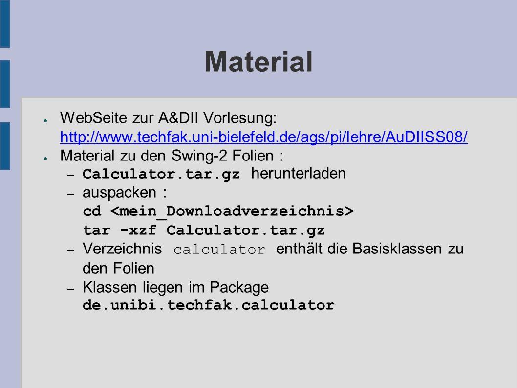 Material ● WebSeite zur A&DII Vorlesung: http://www.techfak.uni-bielefeld.de/ags/pi/lehre/AuDIISS08/ http://www.techfak.uni-bielefeld.de/ags/pi/lehre/AuDIISS08/ ● Material zu den Swing-2 Folien : – Calculator.tar.gz herunterladen – auspacken : cd tar -xzf Calculator.tar.gz – Verzeichnis calculator enthält die Basisklassen zu den Folien – Klassen liegen im Package de.unibi.techfak.calculator
