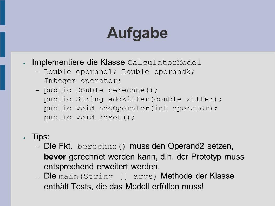 Aufgabe ● Implementiere die Klasse CalculatorModel – Double operand1; Double operand2; Integer operator; – public Double berechne(); public String addZiffer(double ziffer); public void addOperator(int operator); public void reset(); ● Tips: – Die Fkt.
