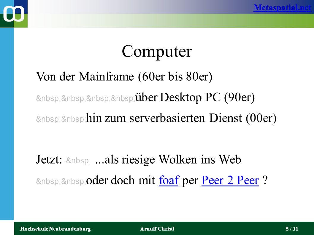 Metaspatial.net Hochschule NeubrandenburgArnulf Christl5 / 11 Computer Von der Mainframe (60er bis 80er) über Desktop PC (90er) hin zum serverbasierten Dienst (00er) Jetzt:...als riesige Wolken ins Web oder doch mit foaf per Peer 2 Peer ?foafPeer 2 Peer