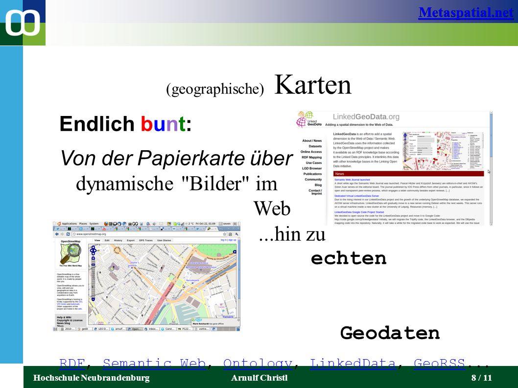 Metaspatial.net Hochschule NeubrandenburgArnulf Christl8 / 11 (geographische) Karten Endlich bunt: Von der Papierkarte über dynamische Bilder im Web...hin zu echten vernetzten Geodaten RDFRDF, Semantic Web, Ontology, LinkedData, GeoRSS...Semantic WebOntologyLinkedDataGeoRSS