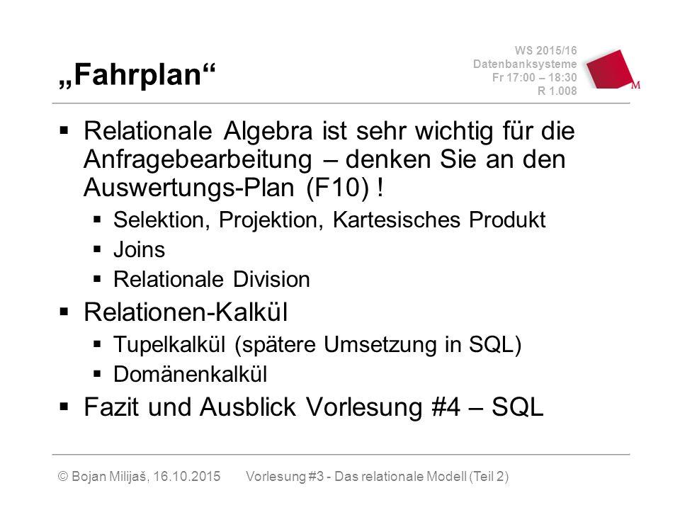 WS 2015/16 Datenbanksysteme Fr 17:00 – 18:30 R 1.008 © Bojan Milijaš, 16.10.2015 Relationale Abfragesprachen  Man braucht neben der Strukturbeschreibung (relationales Datenbankschema) auch eine Sprache, um die Informationen aus der Datenbank gemäß vorgegeben Kriterien extrahieren zu können  Relationale Algebra  beinhaltet einen relational-algebraischen Ausdruck  wird bei der Anfragenbearbeitung benutzt (wie werden die Daten selektiert)  Relationenkalkül  Rein deklarativ (was und nicht wie selektiert wird)  Tupelkalkül  Domänenkalkül Vorlesung #3 - Das relationale Modell (Teil 2)