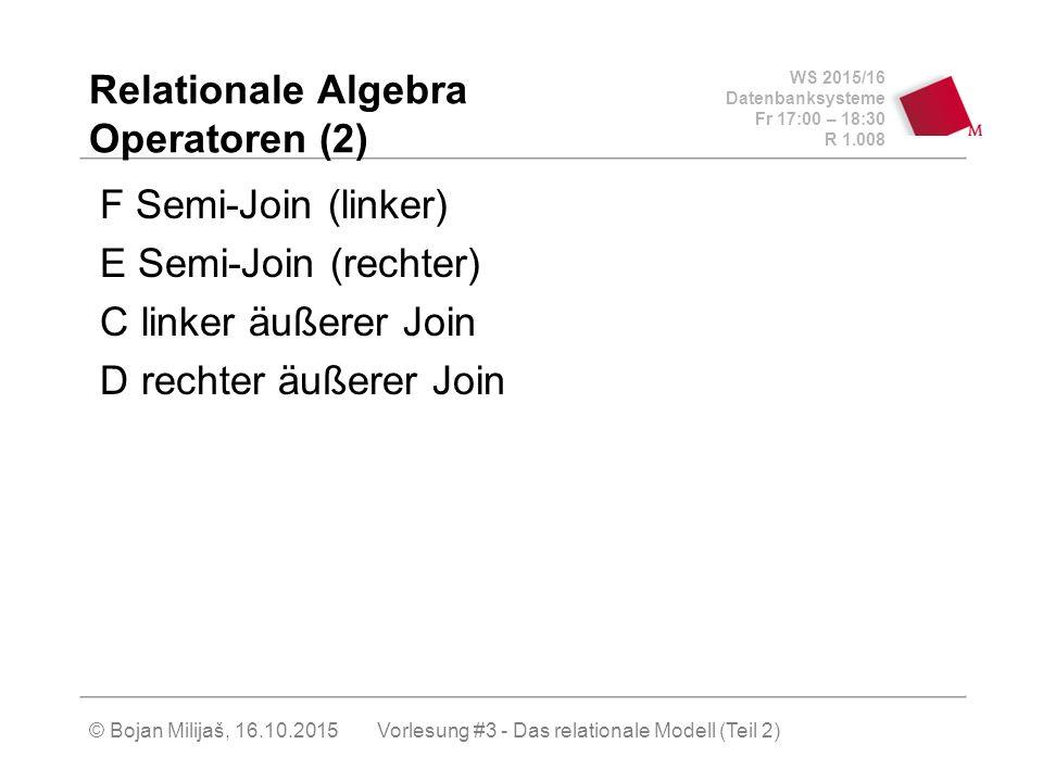 WS 2015/16 Datenbanksysteme Fr 17:00 – 18:30 R 1.008 © Bojan Milijaš, 16.10.2015 Relationale Algebra Operatoren (2) F Semi-Join (linker) E Semi-Join (rechter) C linker äußerer Join D rechter äußerer Join Vorlesung #3 - Das relationale Modell (Teil 2)