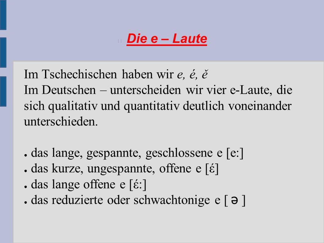Die e – Laute Im Tschechischen haben wir e, é, ě Im Deutschen – unterscheiden wir vier e-Laute, die sich qualitativ und quantitativ deutlich voneinander unterschieden.