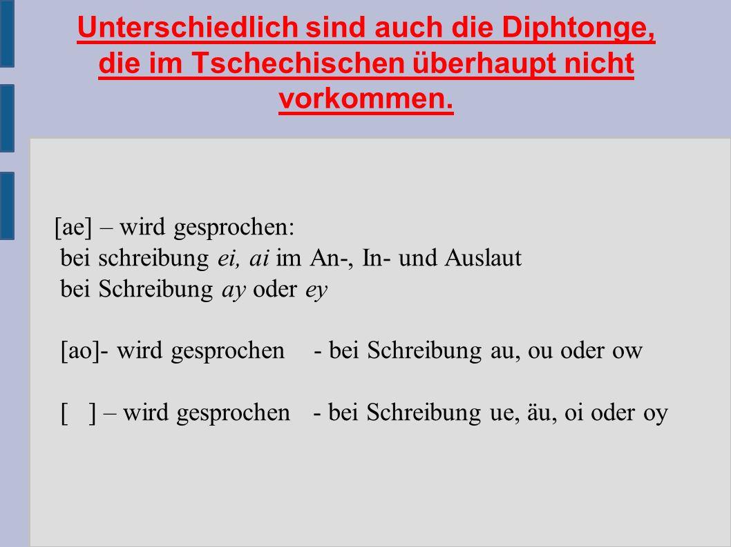 Unterschiedlich sind auch die Diphtonge, die im Tschechischen überhaupt nicht vorkommen.