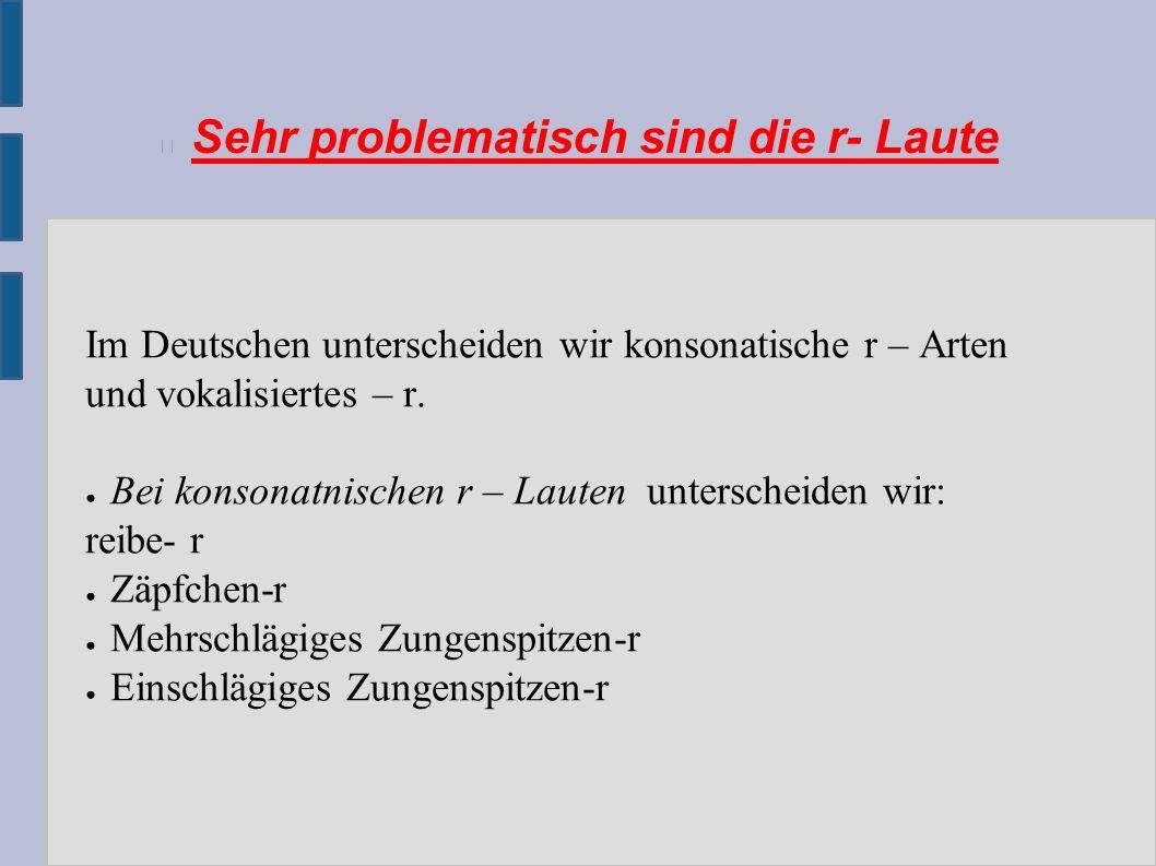 Sehr problematisch sind die r- Laute Im Deutschen unterscheiden wir konsonatische r – Arten und vokalisiertes – r.