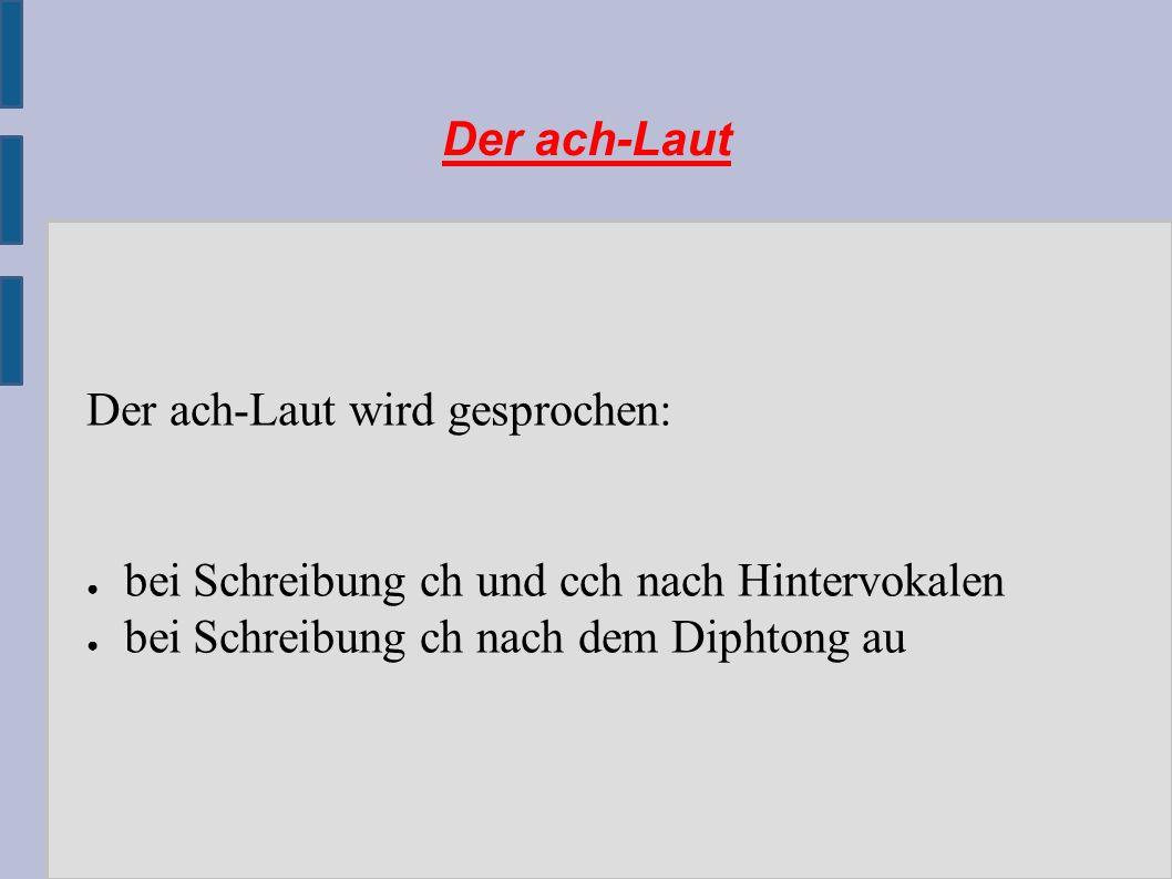 Der ach-Laut Der ach-Laut wird gesprochen: ● bei Schreibung ch und cch nach Hintervokalen ● bei Schreibung ch nach dem Diphtong au