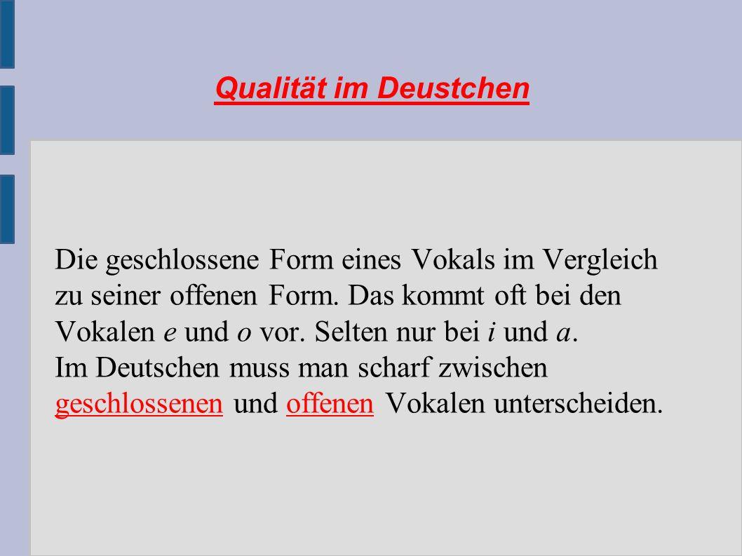 Qualität im Deustchen Die geschlossene Form eines Vokals im Vergleich zu seiner offenen Form.