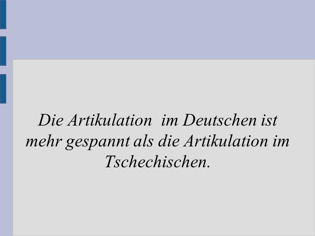 Die Artikulation im Deutschen ist mehr gespannt als die Artikulation im Tschechischen.