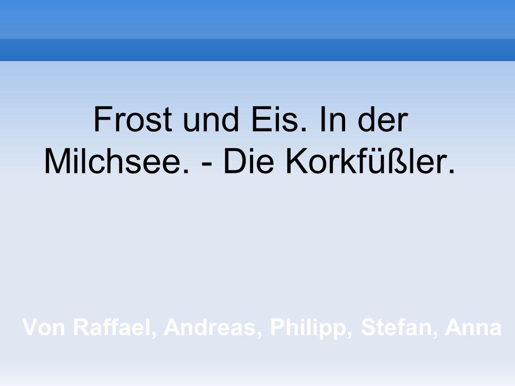 Von Raffael, Andreas, Philipp, Stefan, Anna Frost und Eis. In der Milchsee. - Die Korkfüßler.
