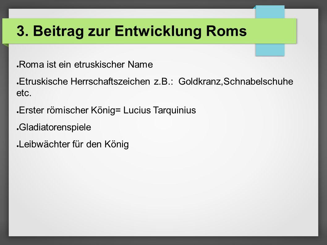 3. Beitrag zur Entwicklung Roms ● Roma ist ein etruskischer Name ● Etruskische Herrschaftszeichen z.B.: Goldkranz,Schnabelschuhe etc. ● Erster römisch