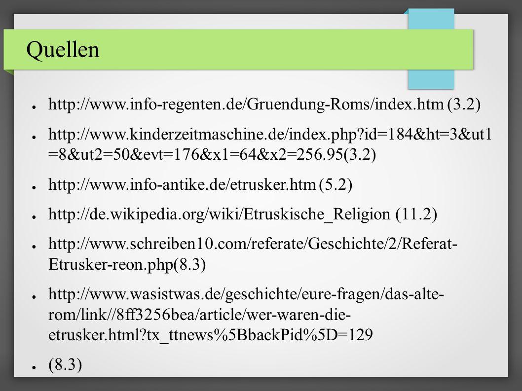 Quellen ● http://www.info-regenten.de/Gruendung-Roms/index.htm (3.2) ● http://www.kinderzeitmaschine.de/index.php?id=184&ht=3&ut1 =8&ut2=50&evt=176&x1=64&x2=256.95(3.2) ● http://www.info-antike.de/etrusker.htm (5.2) ● http://de.wikipedia.org/wiki/Etruskische_Religion (11.2) ● http://www.schreiben10.com/referate/Geschichte/2/Referat- Etrusker-reon.php(8.3) ● http://www.wasistwas.de/geschichte/eure-fragen/das-alte- rom/link//8ff3256bea/article/wer-waren-die- etrusker.html?tx_ttnews%5BbackPid%5D=129 ● (8.3)