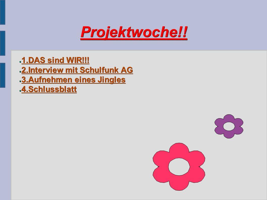 Projektwoche!! ● 1.DAS sind WIR!!! ● 2.Interview mit Schulfunk AG ● 3.Aufnehmen eines Jingles ● 4.Schlussblatt