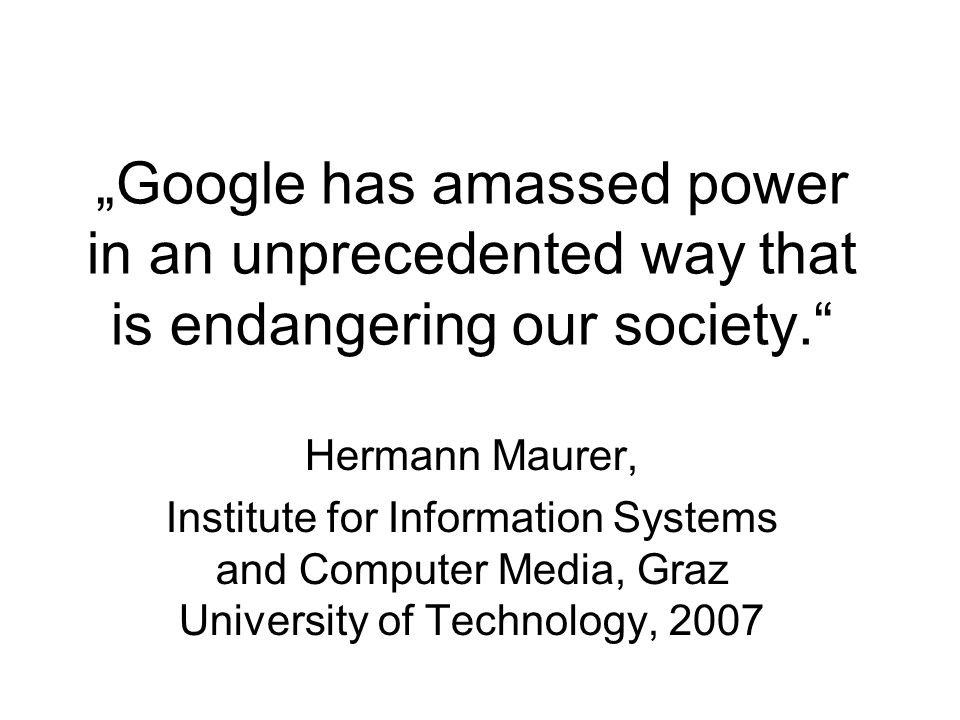 """Google has amassed power in an unprecedented way that is endangering our society. Hermann Maurer, Institute for Information Systems and Computer Media, Graz University of Technology, 2007"