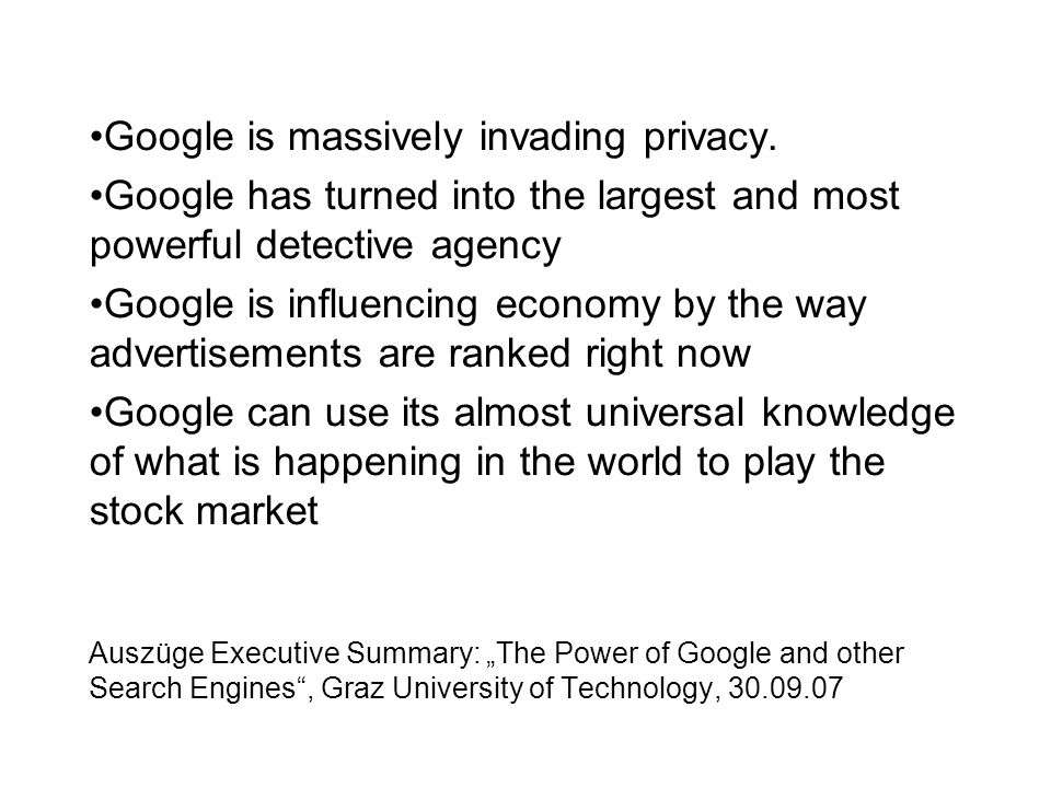 "Auszüge Executive Summary: ""The Power of Google and other Search Engines , Graz University of Technology, 30.09.07 Google is massively invading privacy."
