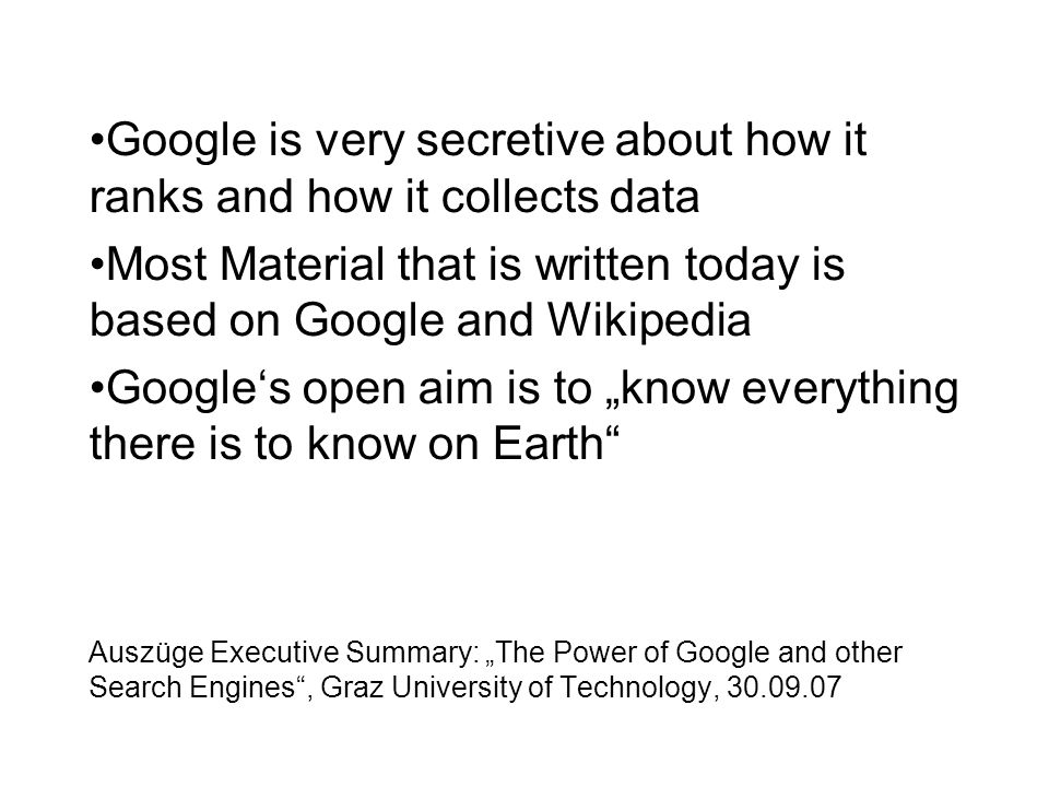 "Auszüge Executive Summary: ""The Power of Google and other Search Engines , Graz University of Technology, 30.09.07 Google is very secretive about how it ranks and how it collects data Most Material that is written today is based on Google and Wikipedia Google's open aim is to ""know everything there is to know on Earth"